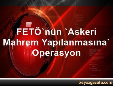 FETÖ'nün 'Askeri Mahrem Yapılanmasına' Operasyon