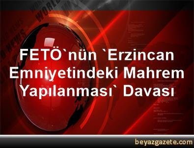 FETÖ'nün 'Erzincan Emniyetindeki Mahrem Yapılanması' Davası