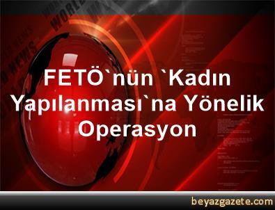 FETÖ'nün 'Kadın Yapılanması'na Yönelik Operasyon