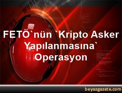 FETÖ'nün 'Kripto Asker Yapılanmasına' Operasyon