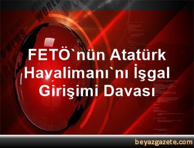 FETÖ'nün Atatürk Havalimanı'nı İşgal Girişimi Davası