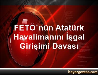 FETÖ'nün Atatürk Havalimanını İşgal Girişimi Davası