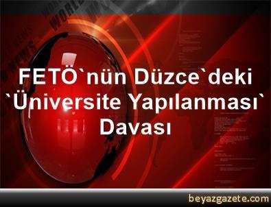 FETÖ'nün Düzce'deki 'Üniversite Yapılanması' Davası