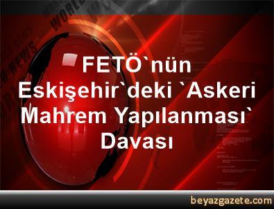 FETÖ'nün Eskişehir'deki 'Askeri Mahrem Yapılanması' Davası