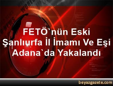 FETÖ'nün Eski Şanlıurfa İl İmamı Ve Eşi Adana'da Yakalandı