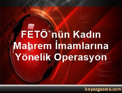FETÖ'nün Kadın Mahrem İmamlarına Yönelik Operasyon