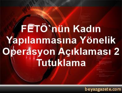 FETÖ'nün Kadın Yapılanmasına Yönelik Operasyon Açıklaması 2 Tutuklama