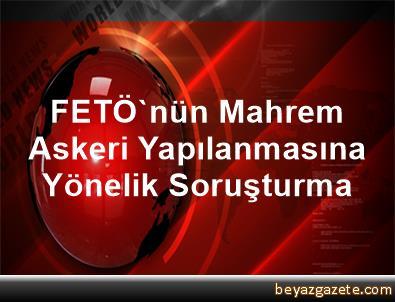 FETÖ'nün Mahrem Askeri Yapılanmasına Yönelik Soruşturma