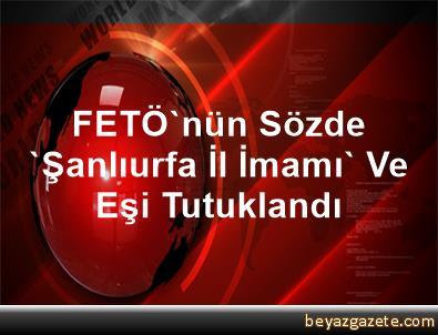 FETÖ'nün Sözde 'Şanlıurfa İl İmamı' Ve Eşi Tutuklandı