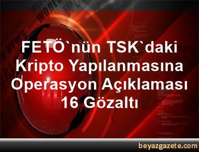 FETÖ'nün TSK'daki Kripto Yapılanmasına Operasyon Açıklaması 16 Gözaltı