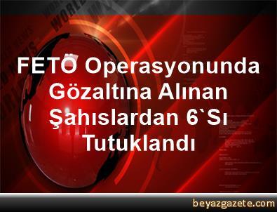 FETÖ Operasyonunda Gözaltına Alınan Şahıslardan 6'Sı Tutuklandı