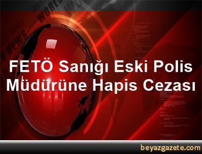 FETÖ Sanığı Eski Polis Müdürüne Hapis Cezası