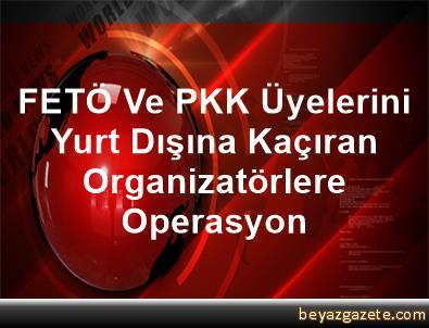 FETÖ Ve PKK Üyelerini Yurt Dışına Kaçıran Organizatörlere Operasyon
