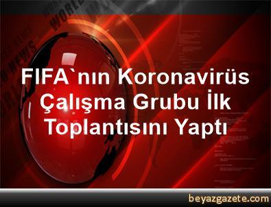 FIFA'nın Koronavirüs Çalışma Grubu İlk Toplantısını Yaptı