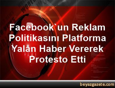 Facebook'un Reklam Politikasını Platforma Yalan Haber Vererek Protesto Etti