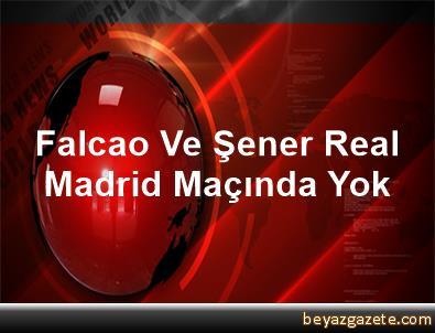 Falcao Ve Şener, Real Madrid Maçında Yok