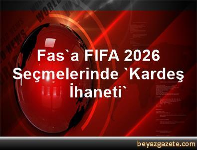 Fas'a FIFA 2026 Seçmelerinde 'Kardeş İhaneti'