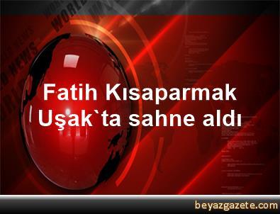 Fatih Kısaparmak Uşak'ta sahne aldı