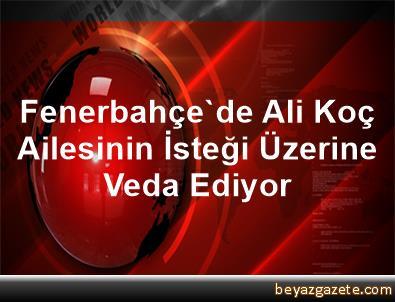 Fenerbahçe'de Ali Koç, Ailesinin İsteği Üzerine Veda Ediyor