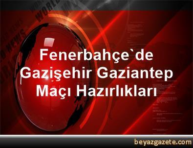 Fenerbahçe'de Gazişehir Gaziantep Maçı Hazırlıkları