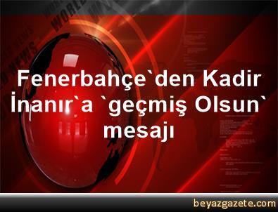 Fenerbahçe'den Kadir İnanır'a 'geçmiş Olsun' mesajı