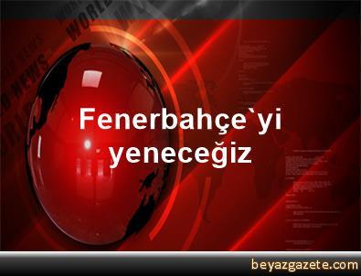 Fenerbahçe'yi yeneceğiz