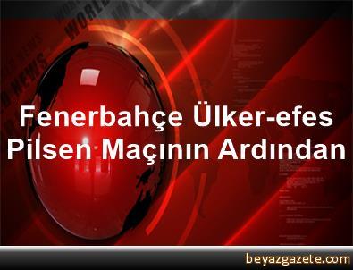 Fenerbahçe Ülker-efes Pilsen Maçının Ardından