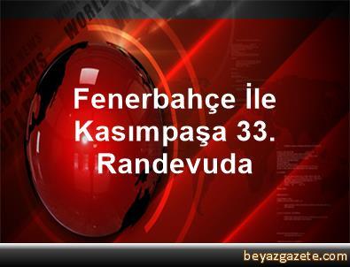 Fenerbahçe İle Kasımpaşa 33. Randevuda