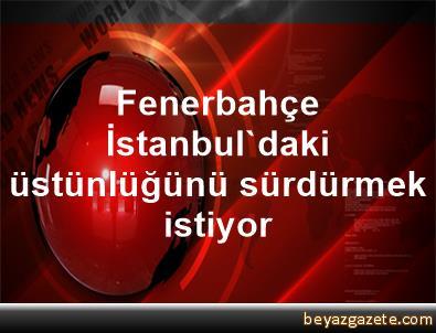 Fenerbahçe, İstanbul'daki üstünlüğünü sürdürmek istiyor