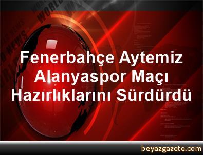 Fenerbahçe, Aytemiz Alanyaspor Maçı Hazırlıklarını Sürdürdü