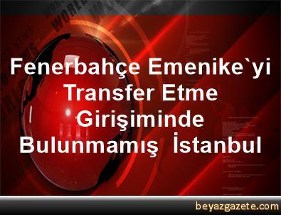 Fenerbahçe Emenike'yi Transfer Etme Girişiminde Bulunmamış  İstanbul