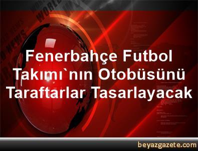 Fenerbahçe Futbol Takımı'nın Otobüsünü Taraftarlar Tasarlayacak