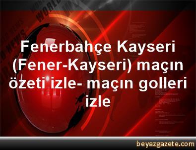 Fenerbahçe Kayseri (Fener-Kayseri) maçın özeti izle- maçın golleri izle