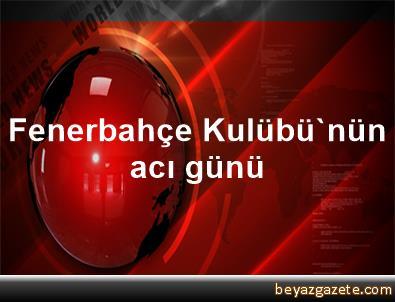 Fenerbahçe Kulübü'nün acı günü