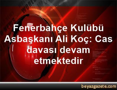 Fenerbahçe Kulübü Asbaşkanı Ali Koç: Cas davası devam etmektedir