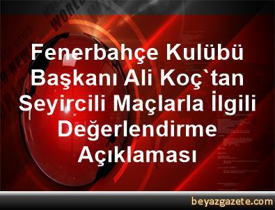 Fenerbahçe Kulübü Başkanı Ali Koç'tan Seyircili Maçlarla İlgili Değerlendirme Açıklaması