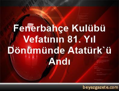 Fenerbahçe Kulübü, Vefatının 81. Yıl Dönümünde Atatürk'ü Andı