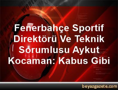 Fenerbahçe Sportif Direktörü Ve Teknik Sorumlusu Aykut Kocaman: Kabus Gibi