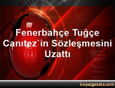 Fenerbahçe, Tuğçe Canıtez'in Sözleşmesini Uzattı