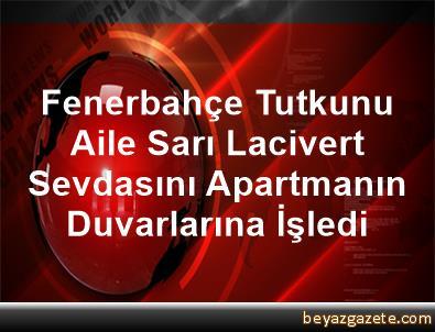 Fenerbahçe Tutkunu Aile, Sarı Lacivert Sevdasını Apartmanın Duvarlarına İşledi
