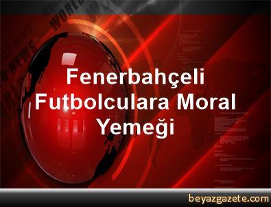 Fenerbahçeli Futbolculara Moral Yemeği