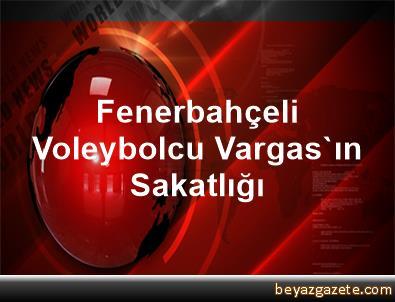Fenerbahçeli Voleybolcu Vargas'ın Sakatlığı