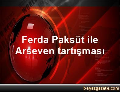Ferda Paksüt ile Arseven tartışması