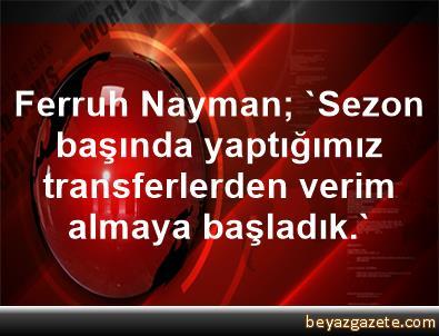 Ferruh Nayman; 'Sezon başında yaptığımız transferlerden verim almaya başladık.'