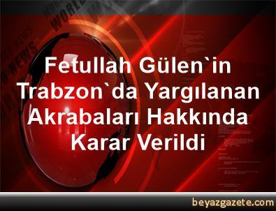 Fetullah Gülen'in Trabzon'da Yargılanan Akrabaları Hakkında Karar Verildi