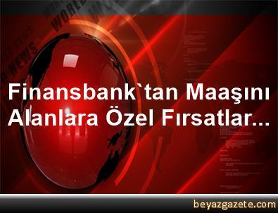 Finansbank'tan Maaşını Alanlara Özel Fırsatlar...
