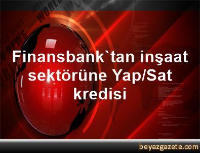 Finansbank'tan inşaat sektörüne Yap/Sat kredisi