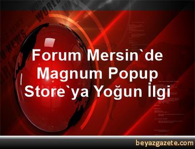 Forum Mersin'de Magnum Popup Store'ya Yoğun İlgi