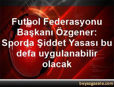 Futbol Federasyonu Başkanı Özgener: Sporda Şiddet Yasası bu defa uygulanabilir olacak