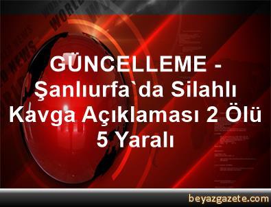 GÜNCELLEME - Şanlıurfa'da Silahlı Kavga Açıklaması 2 Ölü, 5 Yaralı